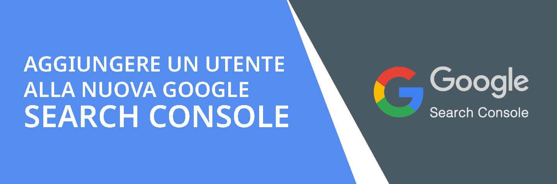 Come aggiungere un nuovo utente a Google Search Console - La guida